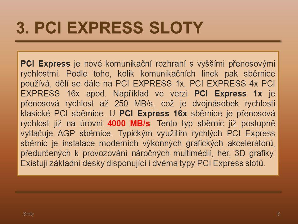 3. PCI EXPRESS SLOTY Sloty8 PCI Express je nové komunikační rozhraní s vyššími přenosovými rychlostmi. Podle toho, kolik komunikačních linek pak sběrn