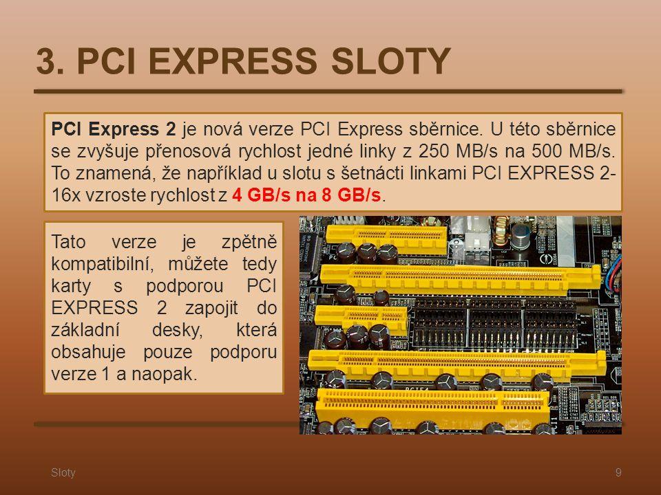 3. PCI EXPRESS SLOTY Sloty9 PCI Express 2 je nová verze PCI Express sběrnice. U této sběrnice se zvyšuje přenosová rychlost jedné linky z 250 MB/s na