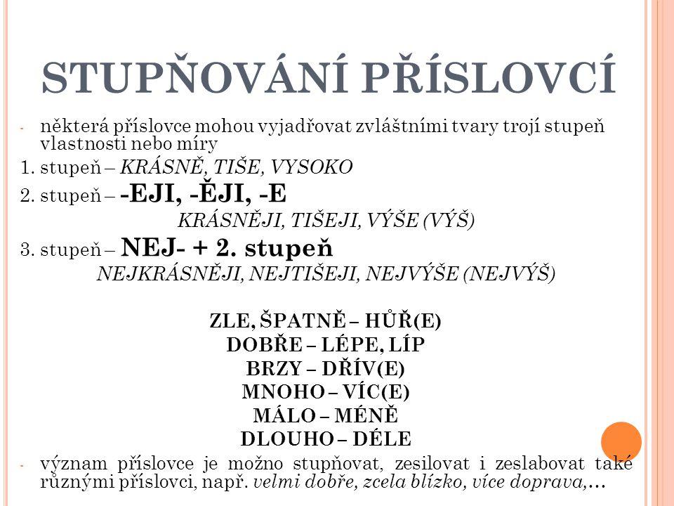 STUPŇOVÁNÍ PŘÍSLOVCÍ - některá příslovce mohou vyjadřovat zvláštními tvary trojí stupeň vlastnosti nebo míry 1. stupeň – KRÁSNĚ, TIŠE, VYSOKO 2. stupe