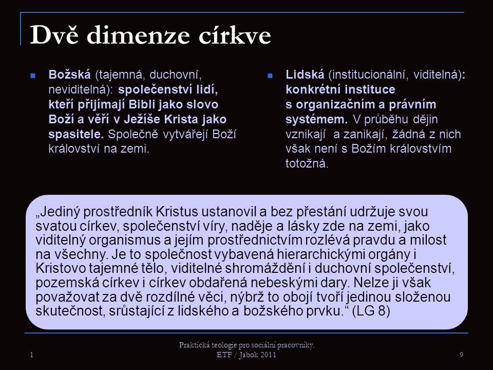 1 Praktická teologie pro sociální pracovníky. ETF / Jabok 2011 9 Dvě dimenze církve Božská (tajemná, duchovní, neviditelná): společenství lidí, kteří