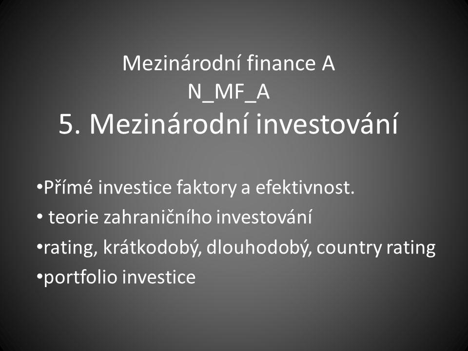Mezinárodní finance A N_MF_A 5. Mezinárodní investování Přímé investice faktory a efektivnost. teorie zahraničního investování rating, krátkodobý, dlo