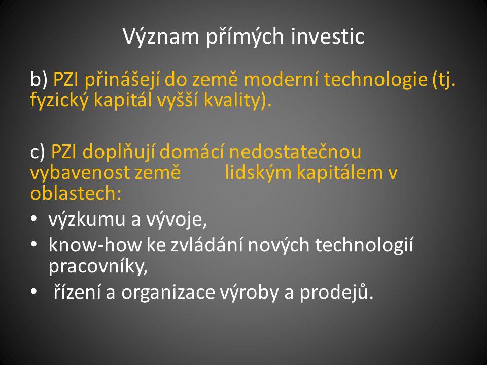 Význam přímých investic b) PZI přinášejí do země moderní technologie (tj. fyzický kapitál vyšší kvality). c) PZI doplňují domácí nedostatečnou vybaven