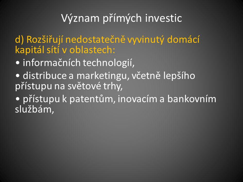 Význam přímých investic d) Rozšiřují nedostatečně vyvinutý domácí kapitál sítí v oblastech: informačních technologií, distribuce a marketingu, včetně