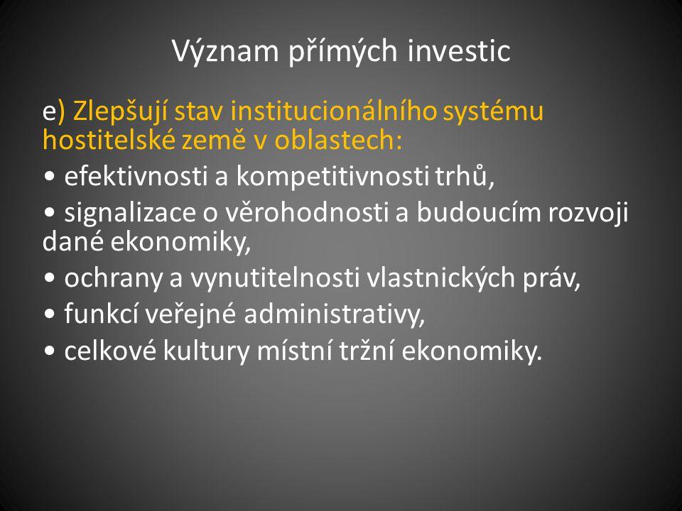 Význam přímých investic e) Zlepšují stav institucionálního systému hostitelské země v oblastech: efektivnosti a kompetitivnosti trhů, signalizace o vě