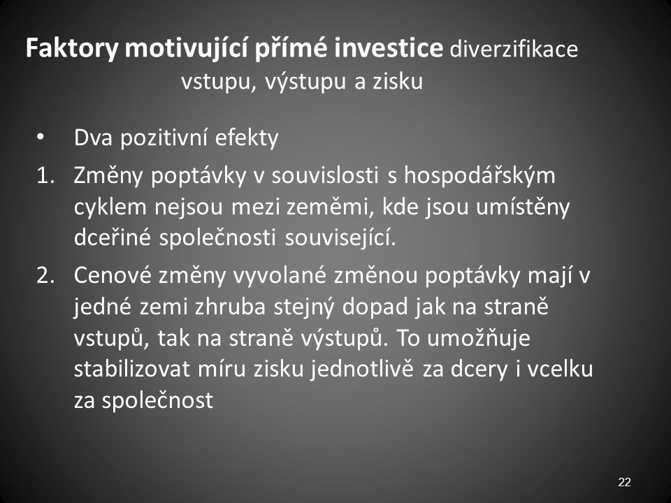 Faktory motivující přímé investice diverzifikace vstupu, výstupu a zisku Dva pozitivní efekty 1.Změny poptávky v souvislosti s hospodářským cyklem nej