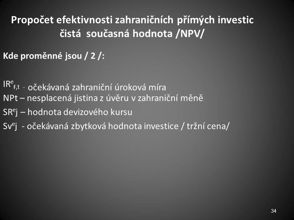 Propočet efektivnosti zahraničních přímých investic čistá současná hodnota /NPV/ Kde proměnné jsou / 2 /: IR e F,t - očekávaná zahraniční úroková míra