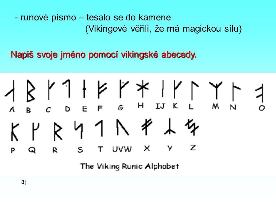 - runové písmo – tesalo se do kamene (Vikingové věřili, že má magickou sílu) Napiš svoje jméno pomocí vikingské abecedy.