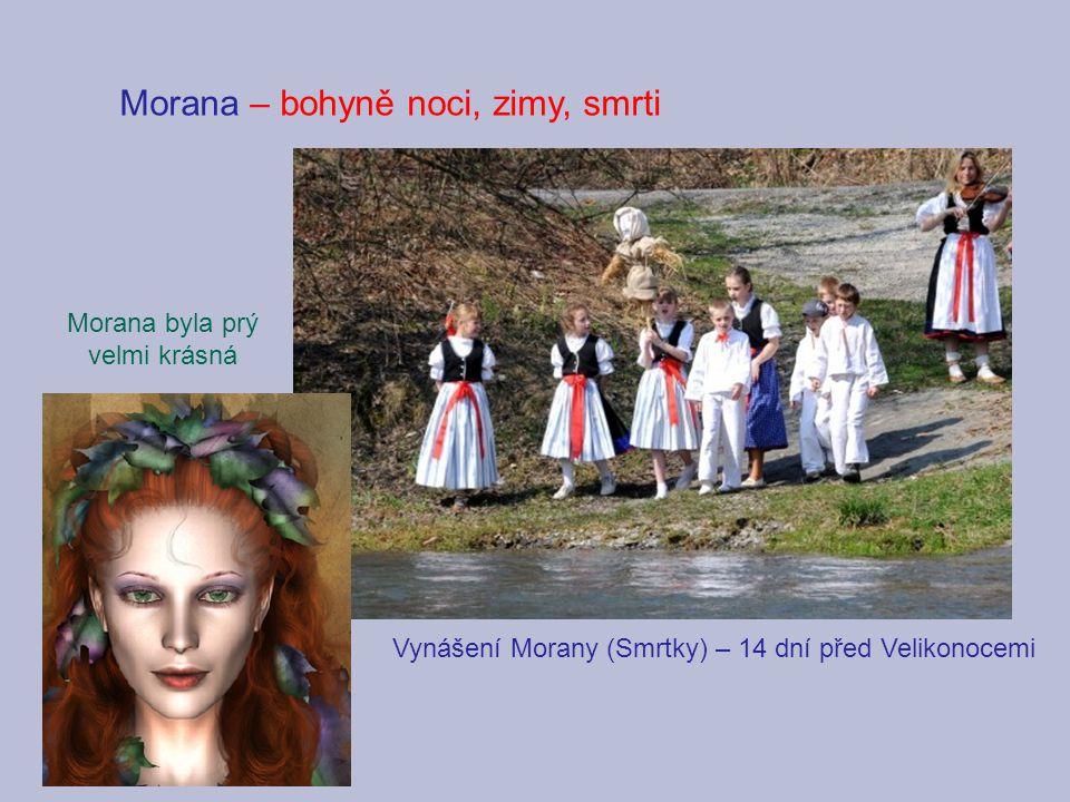 Morana – bohyně noci, zimy, smrti Vynášení Morany (Smrtky) – 14 dní před Velikonocemi Morana byla prý velmi krásná