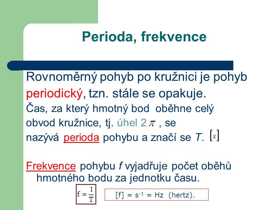 Perioda, frekvence Rovnoměrný pohyb po kružnici je pohyb periodický, tzn. stále se opakuje. Čas, za který hmotný bod oběhne celý obvod kružnice, tj. ú