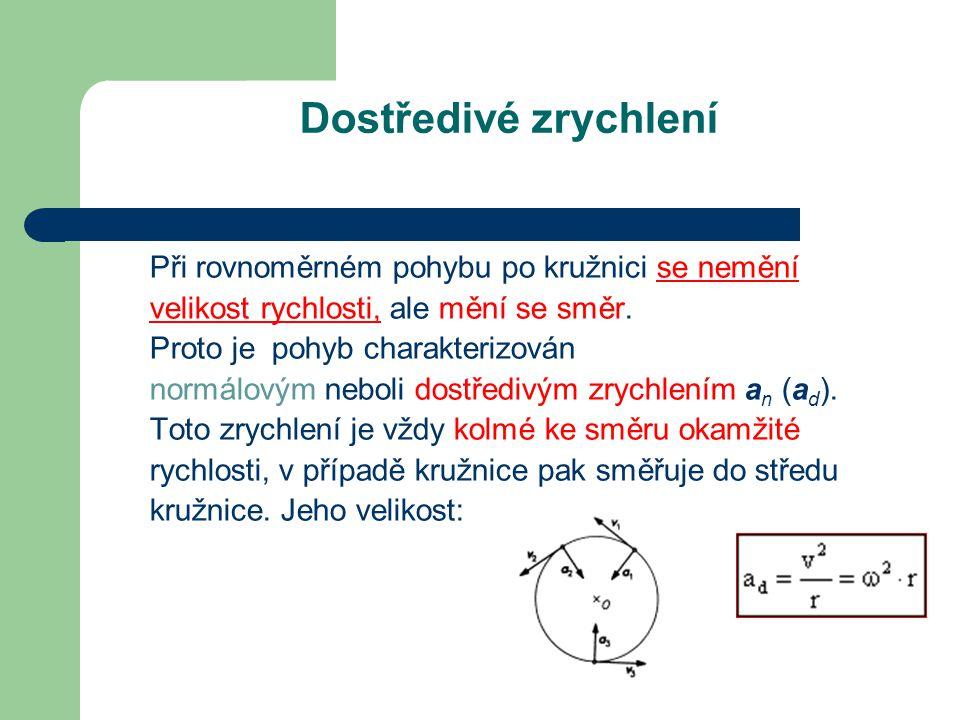 Dostředivé zrychlení Při rovnoměrném pohybu po kružnici se nemění velikost rychlosti, ale mění se směr. Proto je pohyb charakterizován normálovým nebo