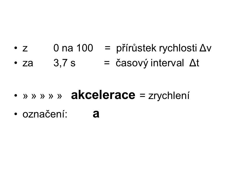 z 0 na 100 = přírůstek rychlosti Δv za 3,7 s = časový interval Δt » » » » » akcelerace = zrychlení označení: a