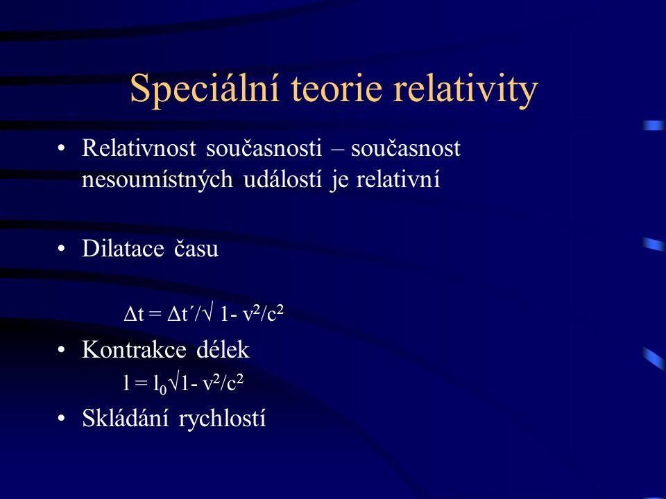 Speciální teorie relativity Relativnost současnosti – současnost nesoumístných událostí je relativní Dilatace času Δt = Δt´/√ 1- v 2 /c 2 Kontrakce dé