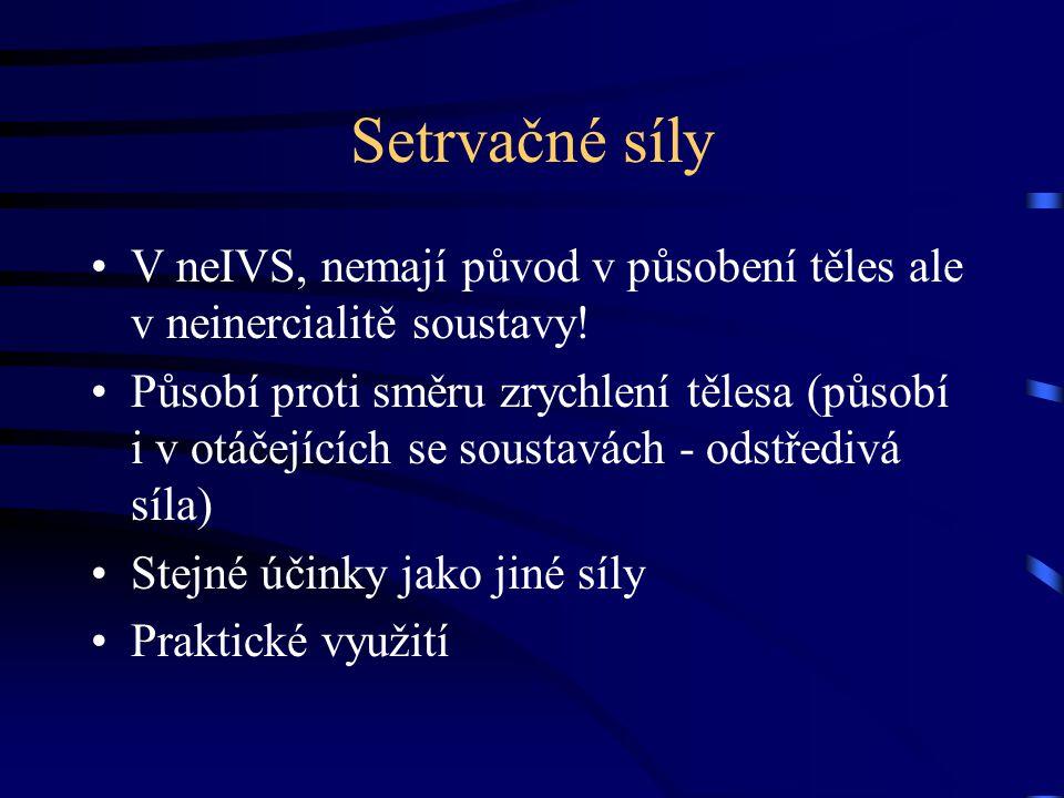 Setrvačné síly V neIVS, nemají původ v působení těles ale v neinercialitě soustavy! Působí proti směru zrychlení tělesa (působí i v otáčejících se sou