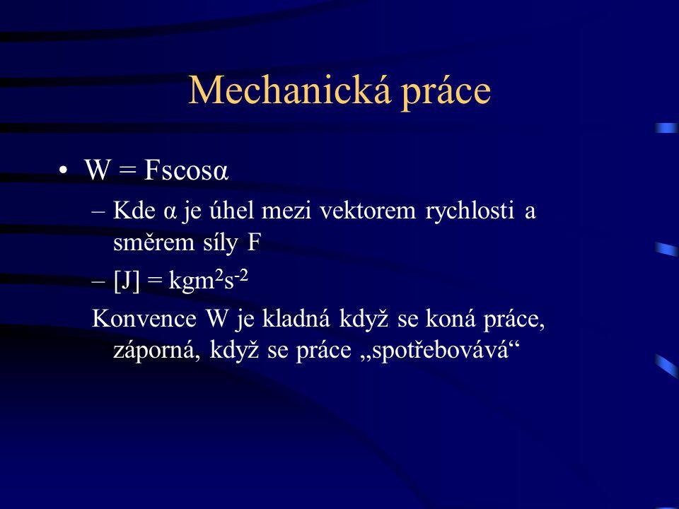 Mechanická práce W = Fscosα –Kde α je úhel mezi vektorem rychlosti a směrem síly F –[J] = kgm 2 s -2 Konvence W je kladná když se koná práce, záporná,