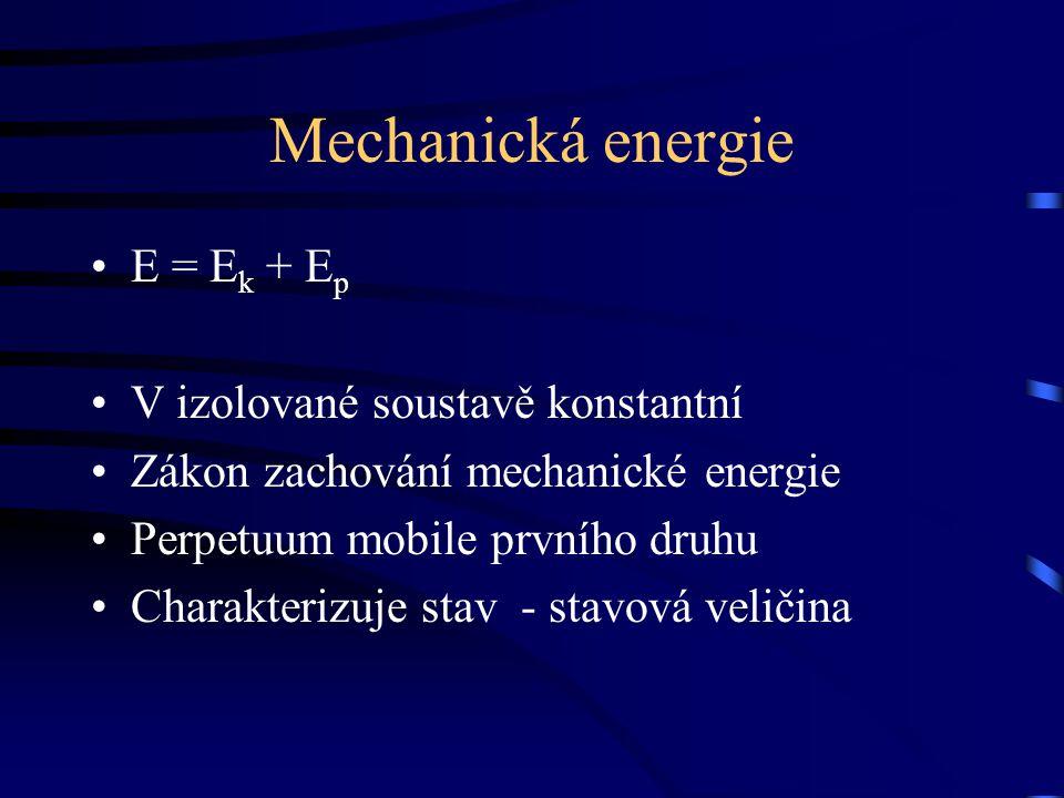 Mechanická energie E = E k + E p V izolované soustavě konstantní Zákon zachování mechanické energie Perpetuum mobile prvního druhu Charakterizuje stav