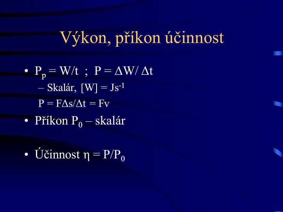 Výkon, příkon účinnost P p = W/t ; P = ΔW/ Δt –Skalár, [W] = Js -1 P = FΔs/Δt = Fv Příkon P 0 – skalár Účinnost η = P/P 0