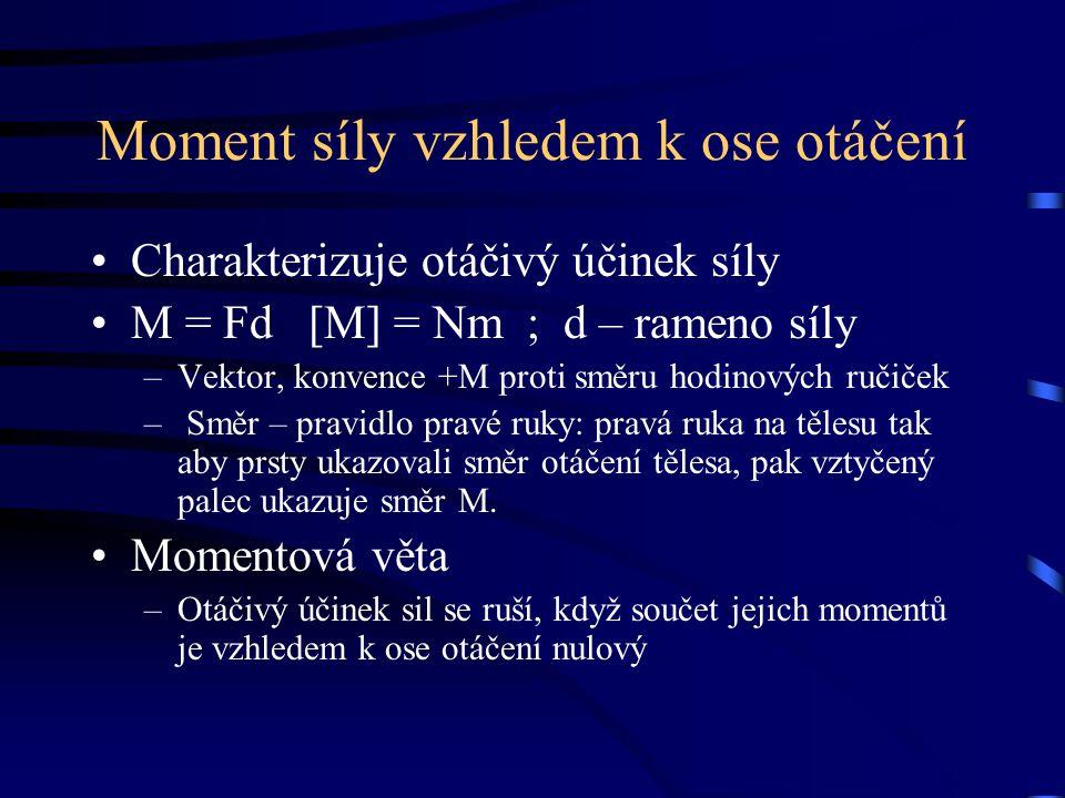 Moment síly vzhledem k ose otáčení Charakterizuje otáčivý účinek síly M = Fd [M] = Nm ; d – rameno síly –Vektor, konvence +M proti směru hodinových ru