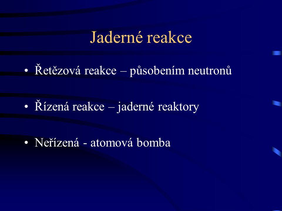 Jaderné reakce Řetězová reakce – působením neutronů Řízená reakce – jaderné reaktory Neřízená - atomová bomba