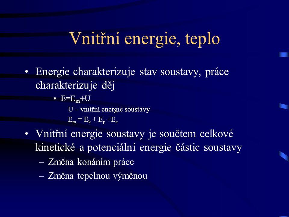 Vnitřní energie, teplo Energie charakterizuje stav soustavy, práce charakterizuje děj E=E m +U U – vnitřní energie soustavy E m = E k + E p +E e Vnitř