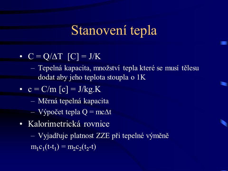 Stanovení tepla C = Q/∆T [C] = J/K –Tepelná kapacita, množství tepla které se musí tělesu dodat aby jeho teplota stoupla o 1K c = C/m [c] = J/kg.K –Mě