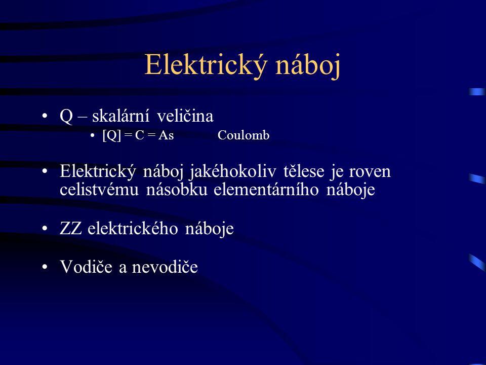 Elektrický náboj Q – skalární veličina [Q] = C = As Coulomb Elektrický náboj jakéhokoliv tělese je roven celistvému násobku elementárního náboje ZZ el