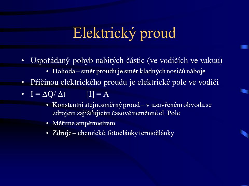 Elektrický proud Uspořádaný pohyb nabitých částic (ve vodičích ve vakuu) Dohoda – směr proudu je směr kladných nosičů náboje Příčinou elektrického pro