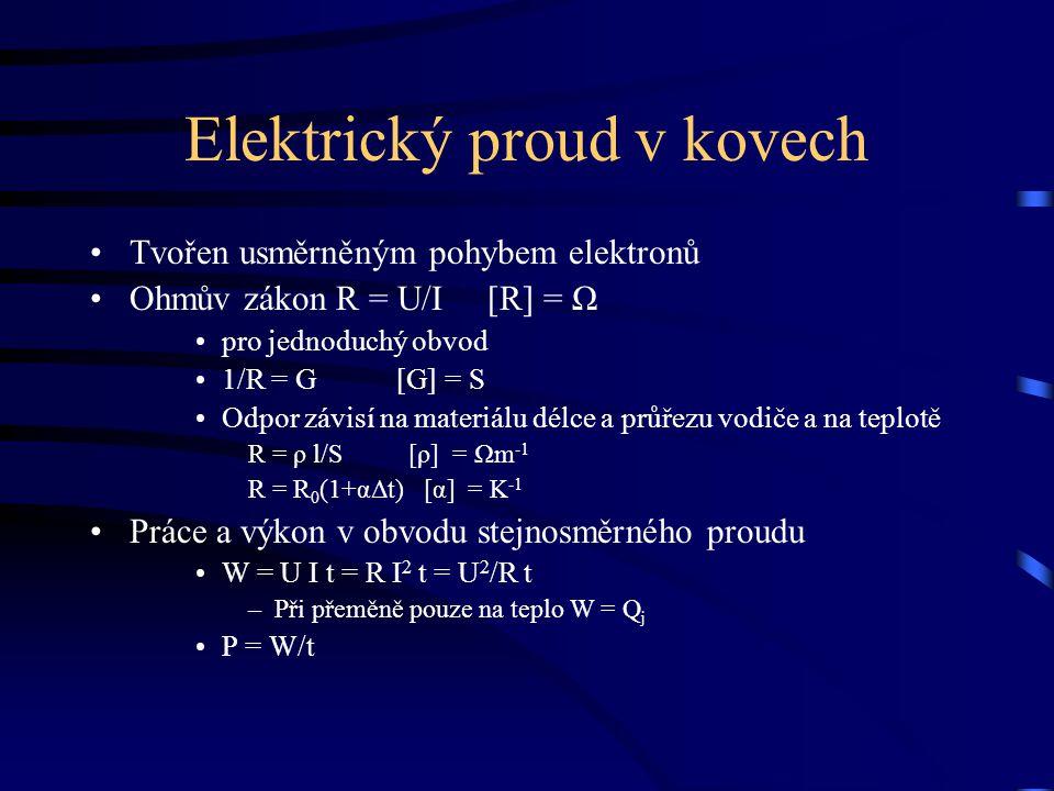 Elektrický proud v kovech Tvořen usměrněným pohybem elektronů Ohmův zákon R = U/I [R] = Ω pro jednoduchý obvod 1/R = G [G] = S Odpor závisí na materiá