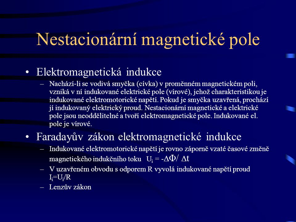 Nestacionární magnetické pole Elektromagnetická indukce –Nachází-li se vodivá smyčka (cívka) v proměnném magnetickém poli, vzniká v ní indukované elek
