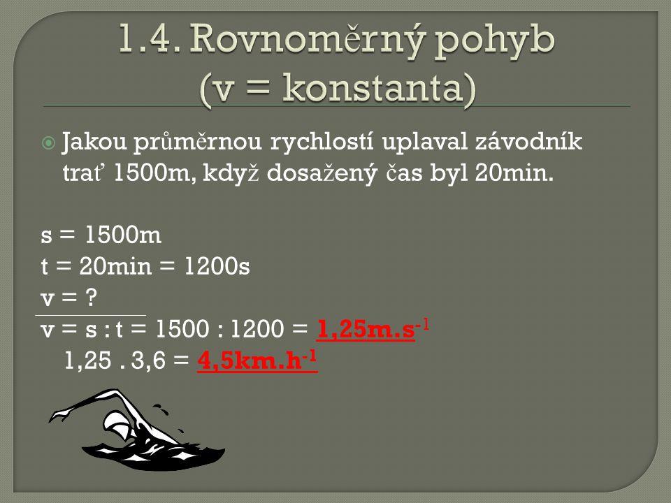  Jakou pr ů m ě rnou rychlostí uplaval závodník tra ť 1500m, kdy ž dosa ž ený č as byl 20min. s = 1500m t = 20min = 1200s v = ? v = s : t = 1500 : 12