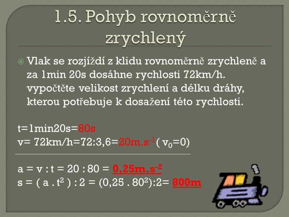  Vlak se rozjí ž dí z klidu rovnom ě rn ě zrychlen ě a za 1min 20s dosáhne rychlosti 72km/h. vypo č t ě te velikost zrychlení a délku dráhy, kterou p