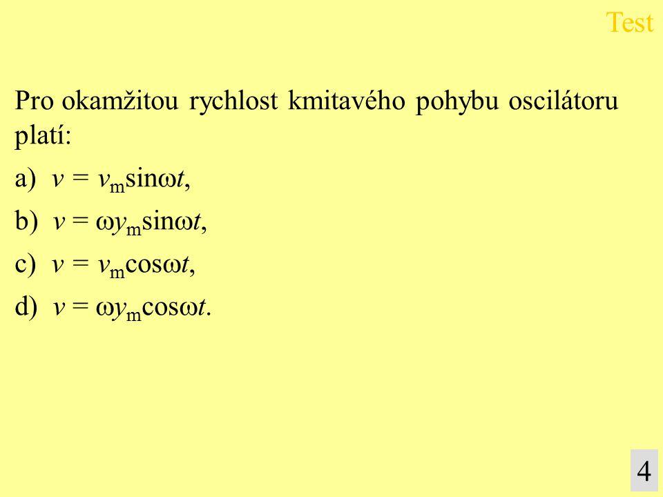 Pro okamžitou rychlost kmitavého pohybu oscilátoru platí: a) v = v m sin  t, b) v =  y m sin  t, c) v = v m cos  t, d) v =  y m cos  t.