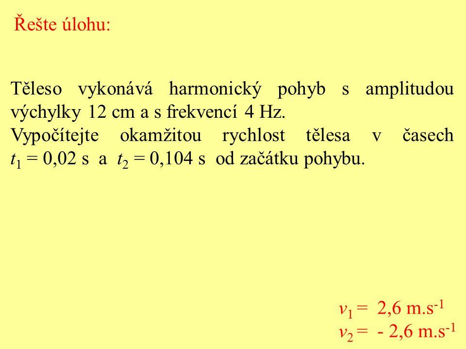 Těleso vykonává harmonický pohyb s amplitudou výchylky 12 cm a s frekvencí 4 Hz. Vypočítejte okamžitou rychlost tělesa v časech t 1 = 0,02 s a t 2 = 0