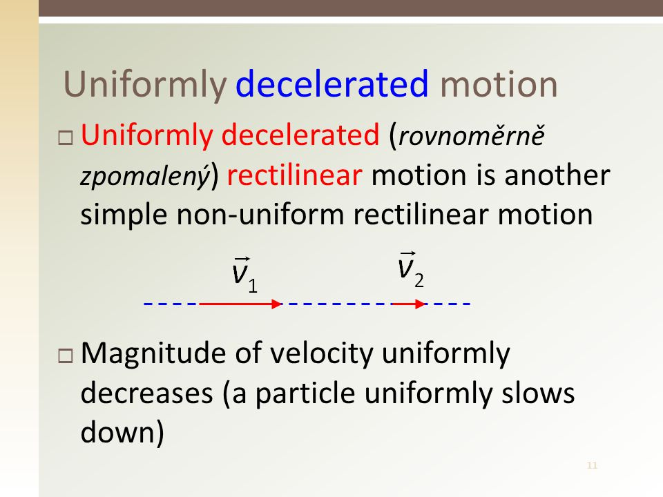 11 Uniformly decelerated motion  Uniformly decelerated ( rovnoměrně zpomalený ) rectilinear motion is another simple non-uniform rectilinear motion  Magnitude of velocity uniformly decreases (a particle uniformly slows down)