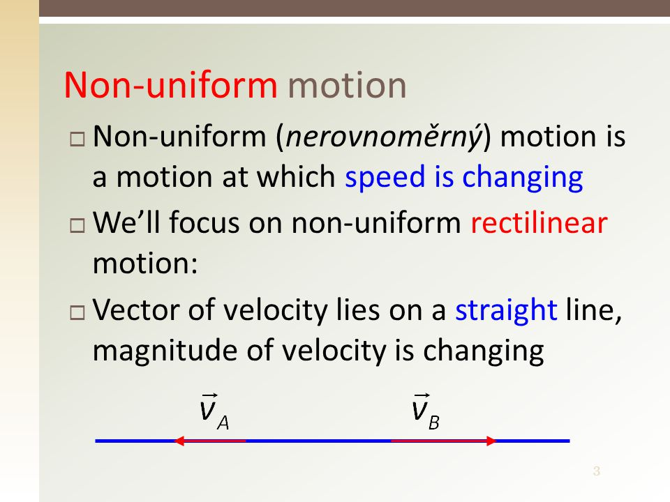 3 Non-uniform motion  Non-uniform (nerovnoměrný) motion is a motion at which speed is changing  We'll focus on non-uniform rectilinear motion:  Vector of velocity lies on a straight line, magnitude of velocity is changing