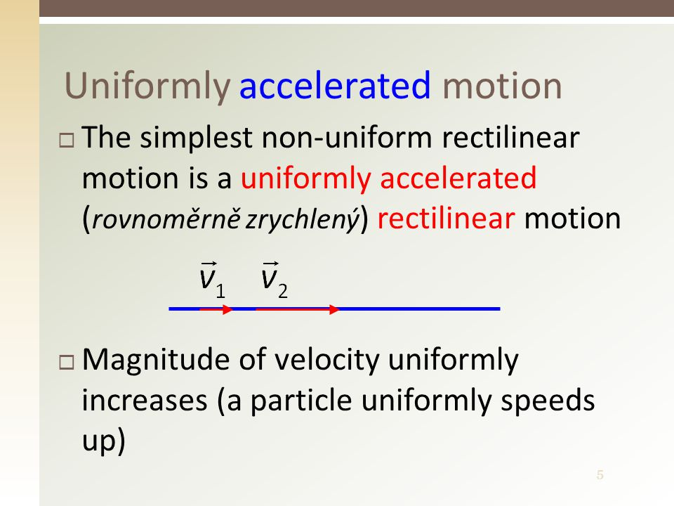 5 Uniformly accelerated motion  The simplest non-uniform rectilinear motion is a uniformly accelerated ( rovnoměrně zrychlený ) rectilinear motion  Magnitude of velocity uniformly increases (a particle uniformly speeds up)