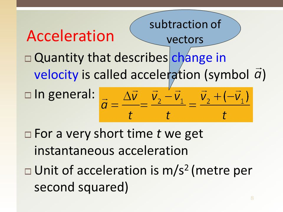 8 subtraction of vectors Acceleration  Quantity that describes change in velocity is called acceleration (symbol )  In general:  For a very short t