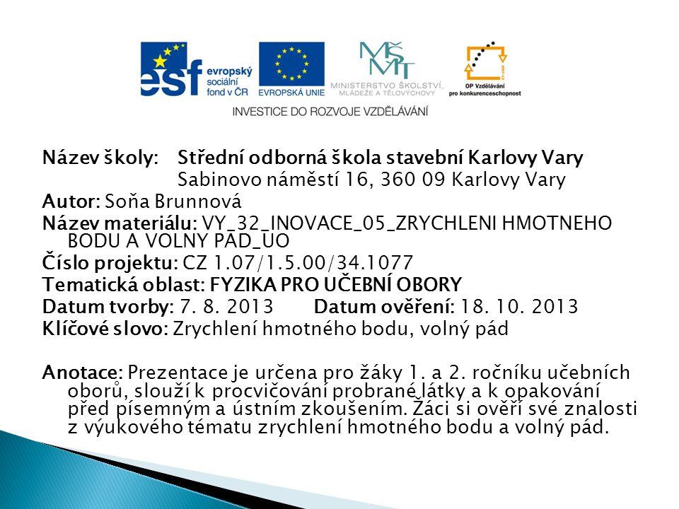 Název školy: Střední odborná škola stavební Karlovy Vary Sabinovo náměstí 16, 360 09 Karlovy Vary Autor: Soňa Brunnová Název materiálu: VY_32_INOVACE_05_ZRYCHLENI HMOTNEHO BODU A VOLNY PAD_UO Číslo projektu: CZ 1.07/1.5.00/34.1077 Tematická oblast: FYZIKA PRO UČEBNÍ OBORY Datum tvorby: 7.