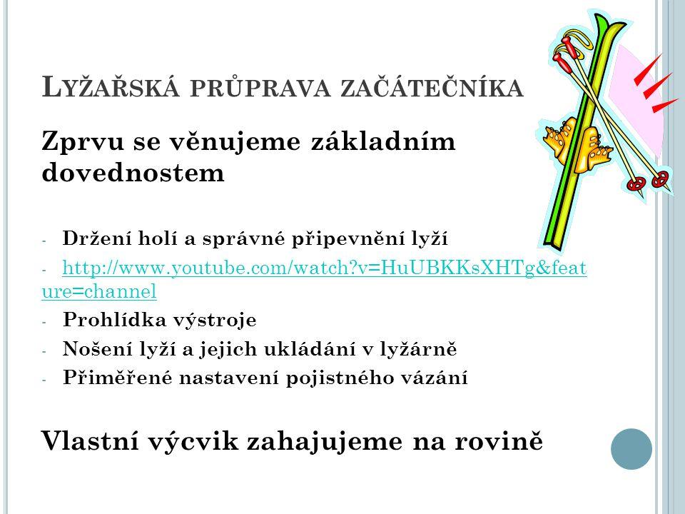 L YŽAŘSKÁ PRŮPRAVA ZAČÁTEČNÍKA Zprvu se věnujeme základním dovednostem -D-Držení holí a správné připevnění lyží -h-http://www.youtube.com/watch?v=HuUB