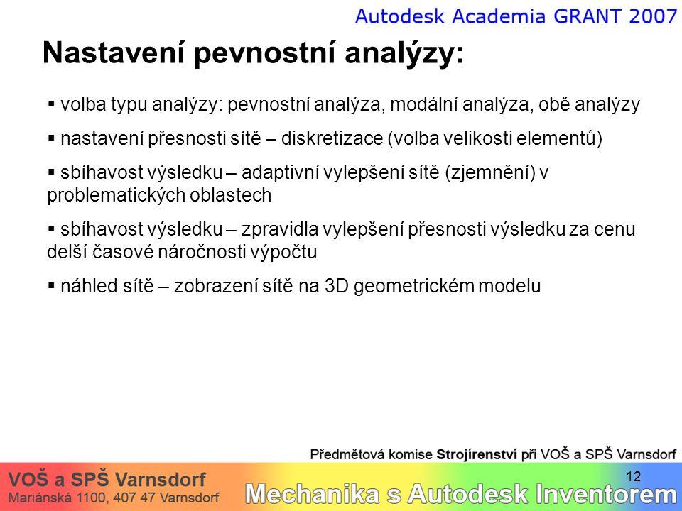12 Nastavení pevnostní analýzy:  volba typu analýzy: pevnostní analýza, modální analýza, obě analýzy  nastavení přesnosti sítě – diskretizace (volba velikosti elementů)  sbíhavost výsledku – adaptivní vylepšení sítě (zjemnění) v problematických oblastech  sbíhavost výsledku – zpravidla vylepšení přesnosti výsledku za cenu delší časové náročnosti výpočtu  náhled sítě – zobrazení sítě na 3D geometrickém modelu