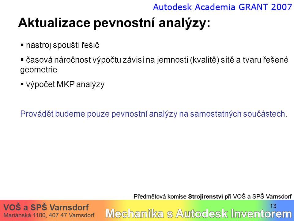 13 Aktualizace pevnostní analýzy:  nástroj spouští řešič  časová náročnost výpočtu závisí na jemnosti (kvalitě) sítě a tvaru řešené geometrie  výpočet MKP analýzy Provádět budeme pouze pevnostní analýzy na samostatných součástech.