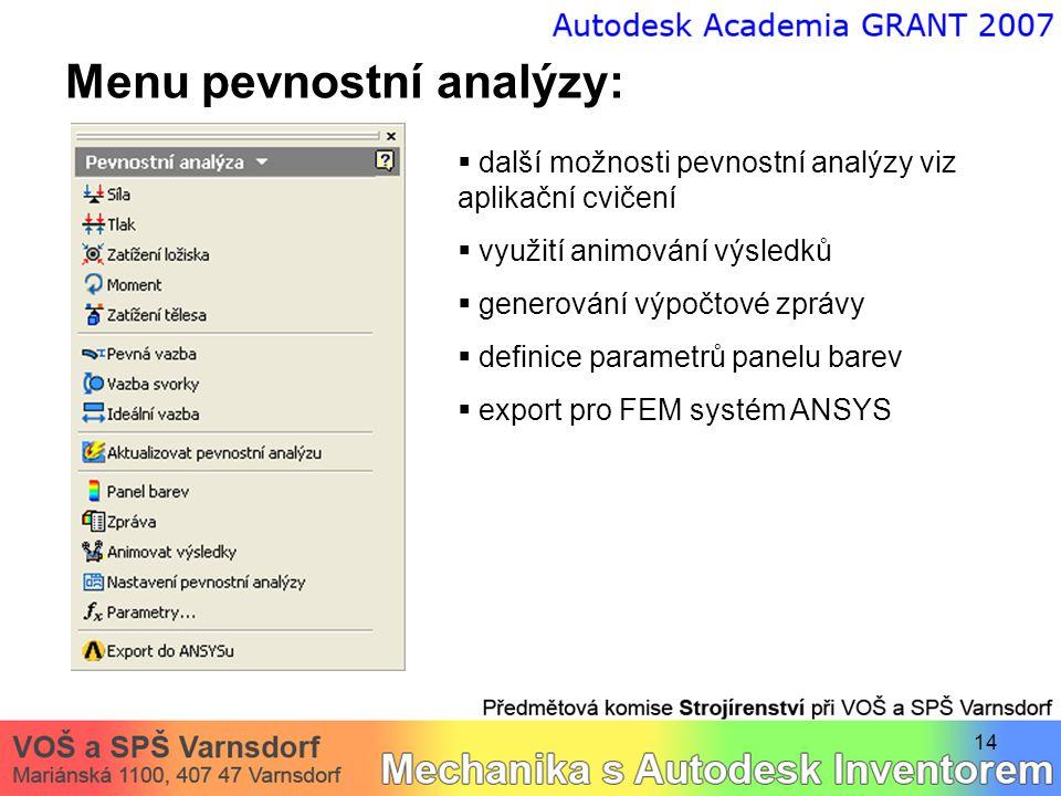 14 Menu pevnostní analýzy:  další možnosti pevnostní analýzy viz aplikační cvičení  využití animování výsledků  generování výpočtové zprávy  definice parametrů panelu barev  export pro FEM systém ANSYS