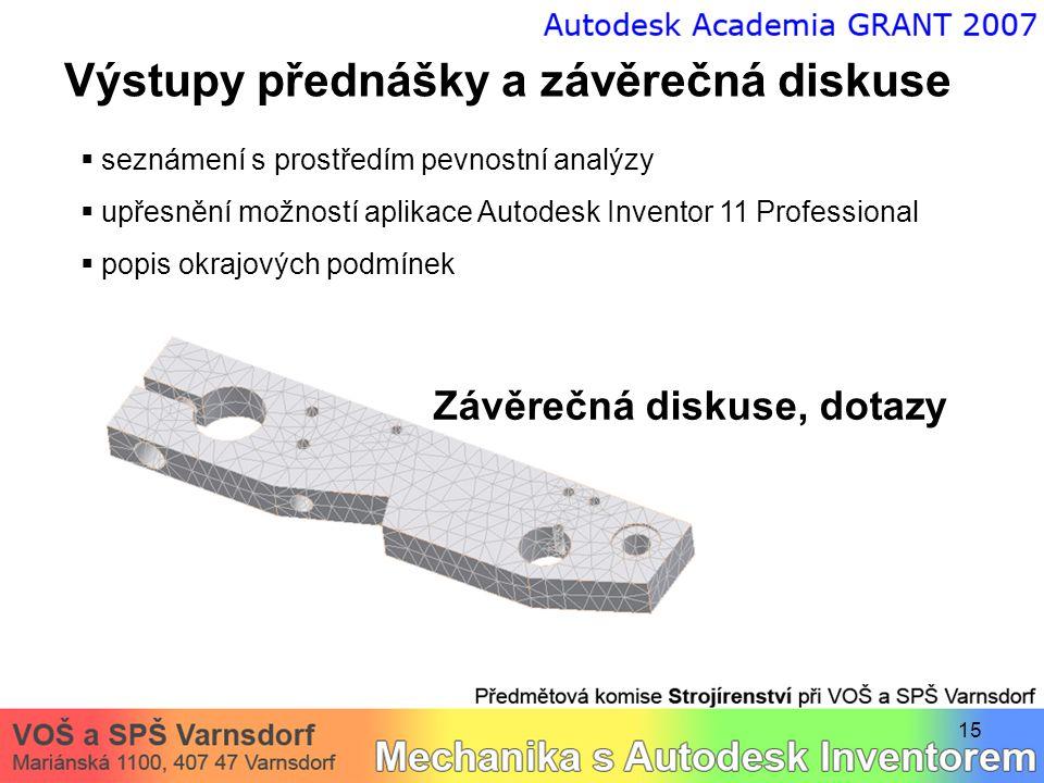 15 Výstupy přednášky a závěrečná diskuse  seznámení s prostředím pevnostní analýzy  upřesnění možností aplikace Autodesk Inventor 11 Professional  popis okrajových podmínek Závěrečná diskuse, dotazy