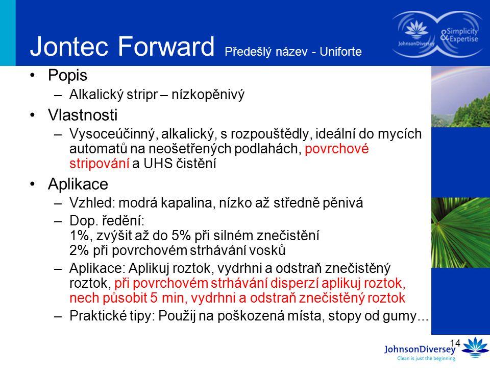 14 Jontec Forward Předešlý název - Uniforte Popis –Alkalický stripr – nízkopěnivý Vlastnosti –Vysoceúčinný, alkalický, s rozpouštědly, ideální do mycí