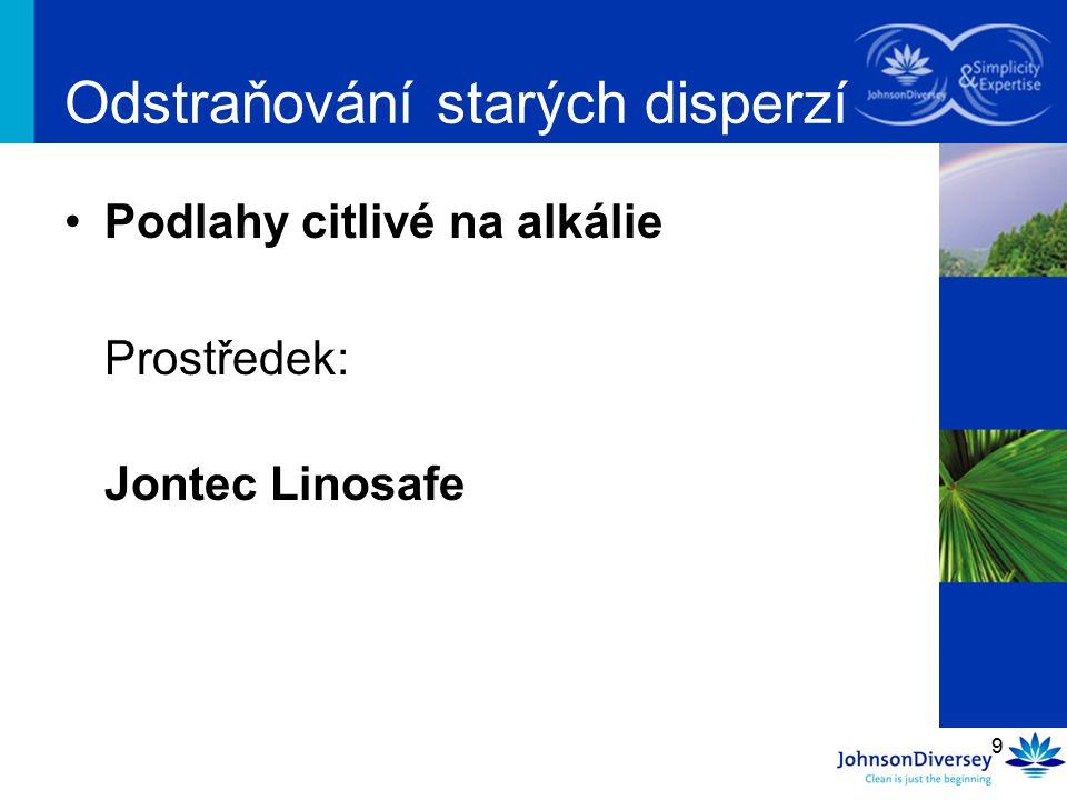 9 Odstraňování starých disperzí Podlahy citlivé na alkálie Prostředek: Jontec Linosafe