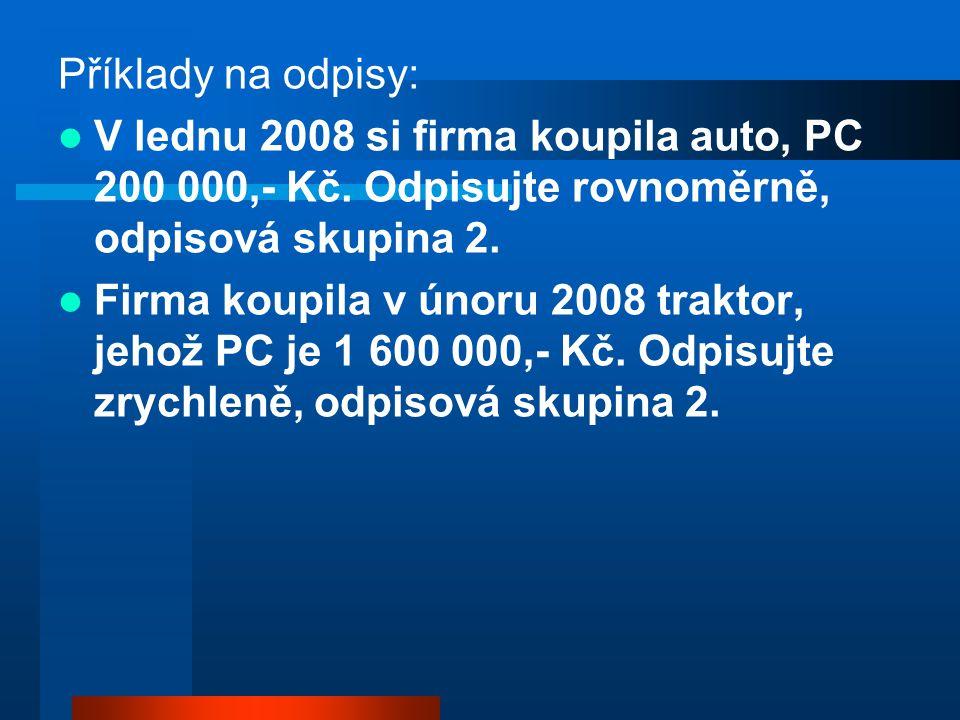 Příklady na odpisy: V lednu 2008 si firma koupila auto, PC 200 000,- Kč. Odpisujte rovnoměrně, odpisová skupina 2. Firma koupila v únoru 2008 traktor,