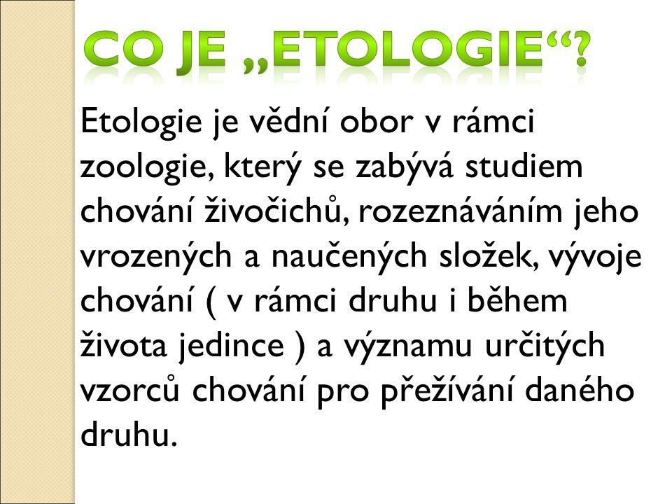 Etologie je vědní obor v rámci zoologie, který se zabývá studiem chování živočichů, rozeznáváním jeho vrozených a naučených složek, vývoje chování ( v rámci druhu i během života jedince ) a významu určitých vzorců chování pro přežívání daného druhu.