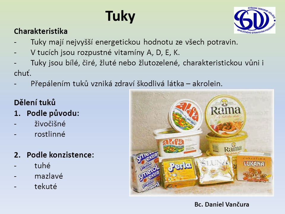 Tuky Charakteristika - Tuky mají nejvyšší energetickou hodnotu ze všech potravin. - V tucích jsou rozpustné vitamíny A, D, E, K. - Tuky jsou bílé, čir
