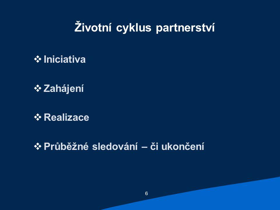 6 Životní cyklus partnerství  Iniciativa  Zahájení  Realizace  Průběžné sledování – či ukončení