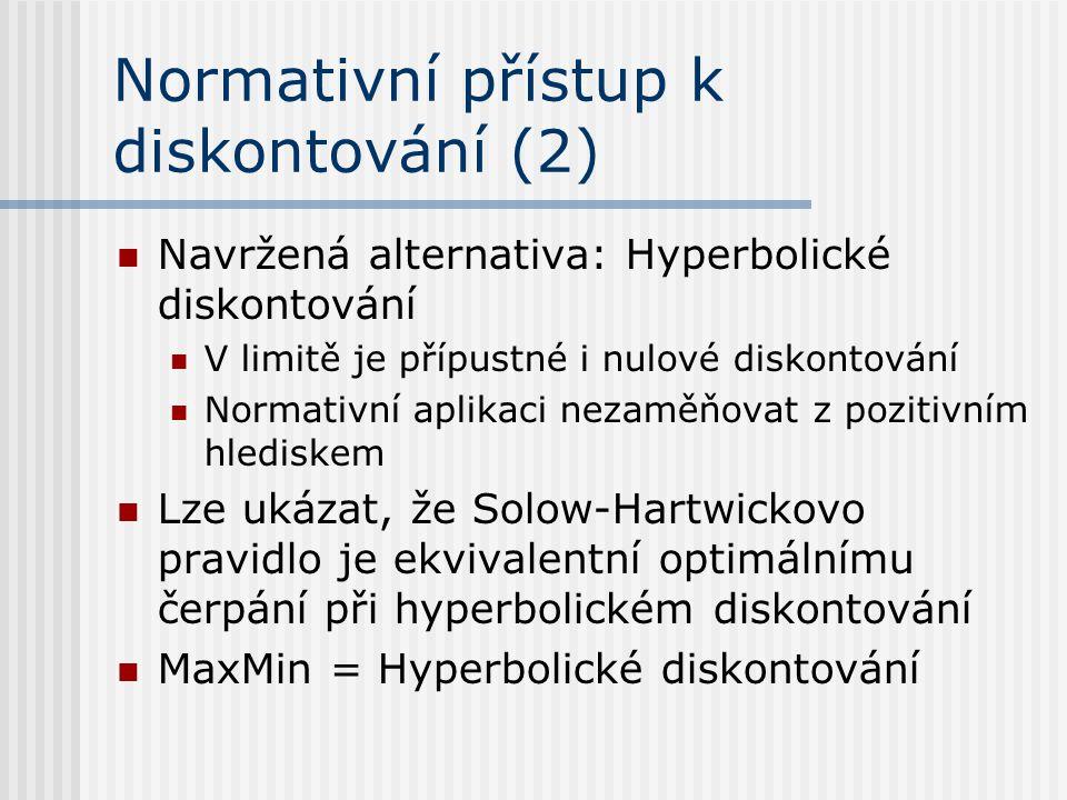 Normativní přístup k diskontování (2) Navržená alternativa: Hyperbolické diskontování V limitě je přípustné i nulové diskontování Normativní aplikaci nezaměňovat z pozitivním hlediskem Lze ukázat, že Solow-Hartwickovo pravidlo je ekvivalentní optimálnímu čerpání při hyperbolickém diskontování MaxMin = Hyperbolické diskontování