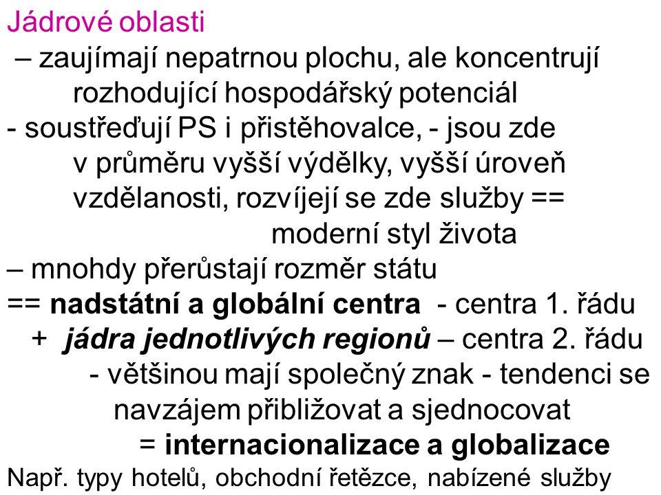 Jádrové oblasti – zaujímají nepatrnou plochu, ale koncentrují rozhodující hospodářský potenciál - soustřeďují PS i přistěhovalce, - jsou zde v průměru vyšší výdělky, vyšší úroveň vzdělanosti, rozvíjejí se zde služby == moderní styl života – mnohdy přerůstají rozměr státu == nadstátní a globální centra - centra 1.